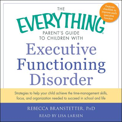 The Everything Parent's Guide to Children with Executive Functioning Disorder: trategies to help your child achieve the time-management skills, focus, and organization needed to succeed in school and life Audiobook, by