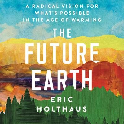 The Future Earth: A Radical Vision for Whats Possible in the Age of Warming Audiobook, by Eric Holthaus