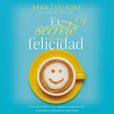 El secreto de la felicidad: Gozo duradero en un mundo de comparaciones, decepciones y expectativas insatisfechas Audiobook, by Max Lucado