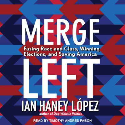 Merge Left: Fusing Race and Class, Winning Elections, and Saving America Audiobook, by Ian Haney López