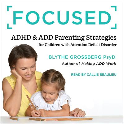 Focused: ADHD & ADD Parenting Strategies for Children with Attention Deficit Disorder Audiobook, by Blythe Grossberg