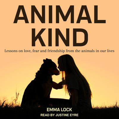 Animal Kind: Lessons on Love, Fear and Friendship from the Wild Audiobook, by Emma Lock