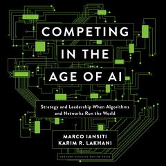 Competing in the Age of AI: Strategy and Leadership When Algorithms and Networks Run the World Audiobook, by Karim R. Lakhani, Marco Iansiti, Marco Iantisi