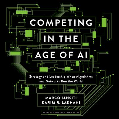 Competing in the Age of AI: Strategy and Leadership When Algorithms and Networks Run the World Audiobook, by Karim R. Lakhani