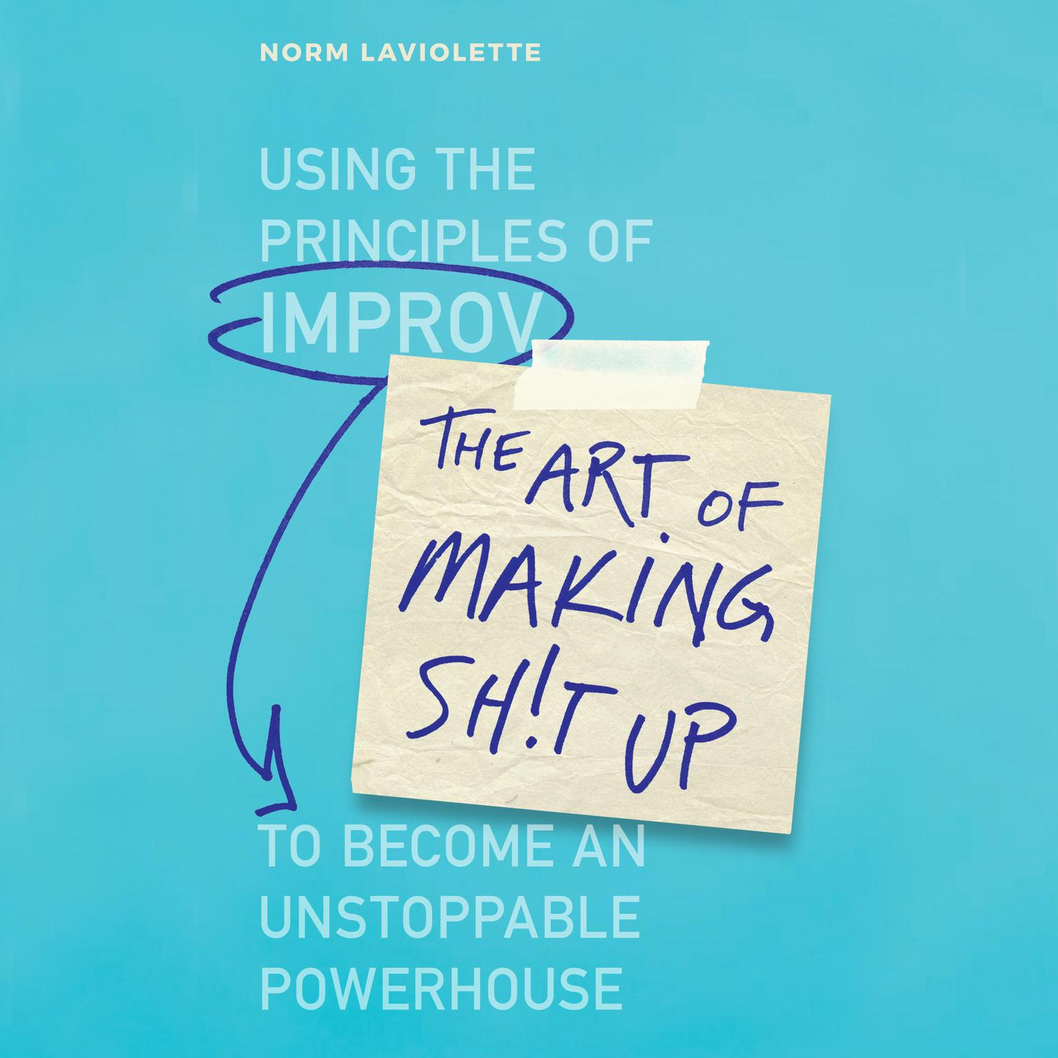 Printable The Art of Making Sh!t Up: Using the Principles of Improv to Become an Unstoppable Powerhouse Audiobook Cover Art