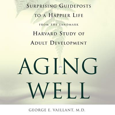 Aging Well: Surprising Guideposts to a Happier Life from the Landmark Study of Adult Development Audiobook, by George E. Vaillant