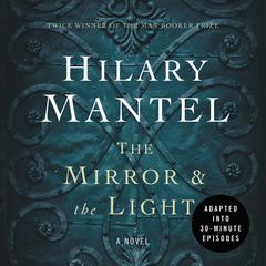The Mirror & the Light: An Adaptation in 30 Minute Episodes: (The Wolf Hall Trilogy) edition Audiobook, by Hilary Mantel