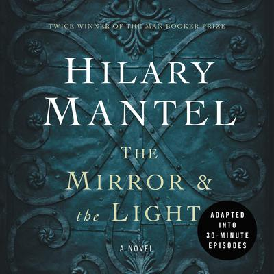 The Mirror & the Light: An Adaptation in 30 Minute Episodes (Abridged): (The Wolf Hall Trilogy) edition Audiobook, by Hilary Mantel