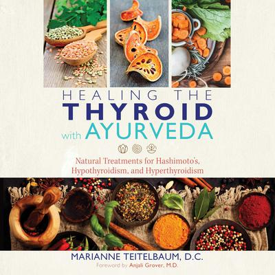 Healing the Thyroid with Ayurveda: Natural Treatments for Hashimoto's, Hypothyroidism, and Hyperthyroidism Audiobook, by Marianne Teitelbaum