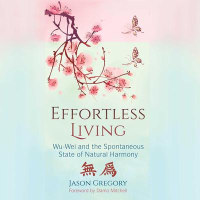 Effortless Living: Wu-Wei and the Spontaneous State of Natural Harmony Audiobook, by Jason Gregory