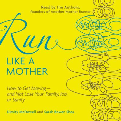 Run Like a Mother: How to Get Moving--and Not Lose Your Family, Job, or Sanity Audiobook, by Dimity McDowell