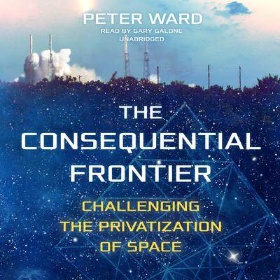 The Consequential Frontier: Challenging the Privatization of Space Audiobook, by Peter Ward