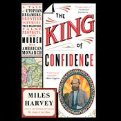 The King of Confidence: A Tale of Utopian Dreamers, Frontier Schemers, True Believers, False Prophets, and the Murder of an American Monarch Audiobook, by Miles Harvey