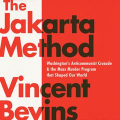 The Jakarta Method: Washington's Anticommunist Crusade and the Mass Murder Program that Shaped Our World Audiobook, by Vincent Bevins