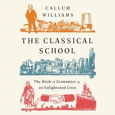 The Classical School: The Birth of Economics in 20 Enlightened Lives Audiobook, by Callum Williams
