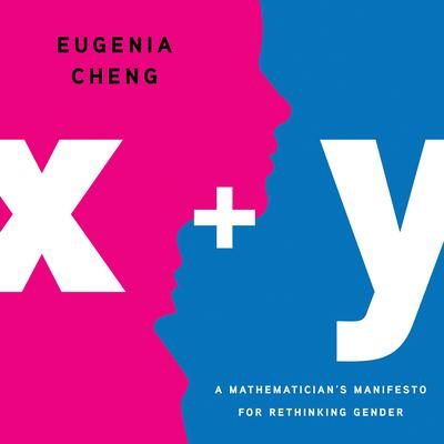 x + y: A Mathematicians Manifesto for Rethinking Gender Audiobook, by Eugenia Cheng