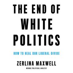 The End of White Politics: How to Heal Our Liberal Divide Audiobook, by Zerlina Maxwell