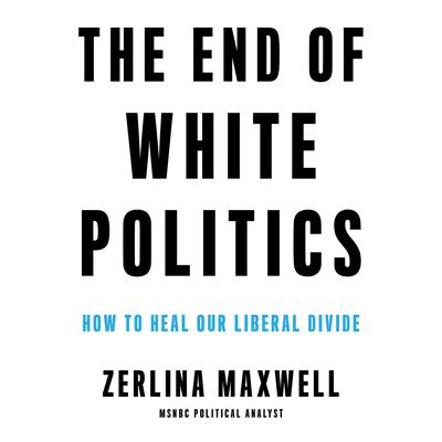 The End of White Politics: How to Heal Our Liberal Divide Audiobook, by