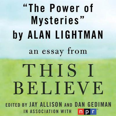 The Power of Mysteries: A This I Believe Essay Audiobook, by Alan Lightman