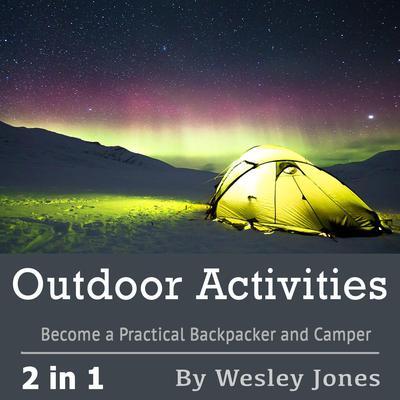Outdoor Activities: Become a Practical Backpacker and Camper: Become a Practical Backpacker and Camper Audiobook, by Wesley Jones