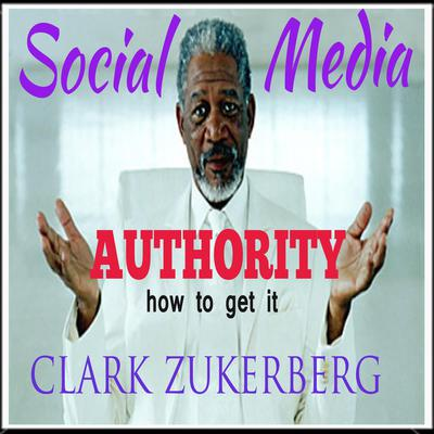 Social Media Authority -How To Get It Audiobook, by Clark Zukerberg