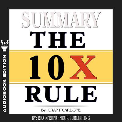 Summary of The 10X Rule: The Only Difference Between Success and Failure by Grant Cardone Audiobook, by