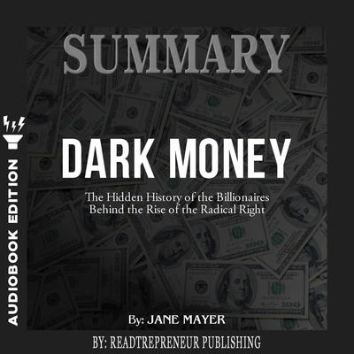 Summary of Dark Money: The Hidden History of the Billionaires Behind the Rise of the Radical Right by Jane Mayer Audiobook, by Readtrepreneur Publishing