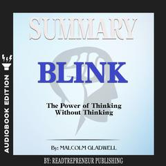 Summary of Blink: The Power of Thinking Without Thinking by Malcolm Gladwell Audiobook, by Readtrepreneur Publishing