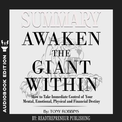 Summary of Awaken the Giant Within: How to Take Immediate Control of Your Mental, Emotional, Physical and Financial by Tony Robbins Audiobook, by Readtrepreneur Publishing