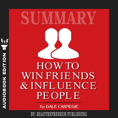 Summary of How To Win Friends and Influence People by Dale Carnegie Audiobook, by