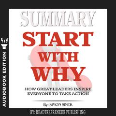 Summary of Start with Why: How Great Leaders Inspire Everyone to Take Action by Simon Sinek Audiobook, by Readtrepreneur Publishing