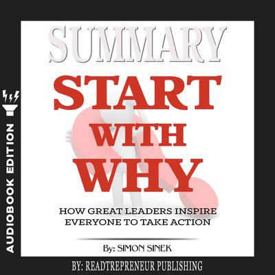 Summary of Start with Why: How Great Leaders Inspire Everyone to Take Action by Simon Sinek Audiobook, by