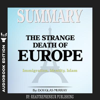 Summary of The Strange Death of Europe: Immigration, Identity, Islam by Douglas Murray Audiobook, by