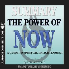 Summary of The Power of Now: A Guide to Spiritual Enlightenment by Eckhart Tolle Audiobook, by Readtrepreneur Publishing