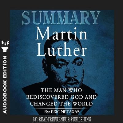Summary of Martin Luther: The Man Who Rediscovered God and Changed the World by Eric Metaxas Audiobook, by Readtrepreneur Publishing