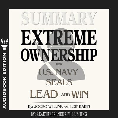 Summary of Extreme Ownership: How U.S. Navy SEALs Lead and Win by Jocko Willink & Leif Babin Audiobook, by