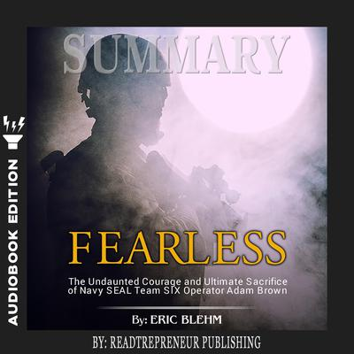 Summary of Fearless: The Undaunted Courage and Ultimate Sacrifice of Navy SEAL Team SIX Operator Adam Brown by Eric Blehm Audiobook, by