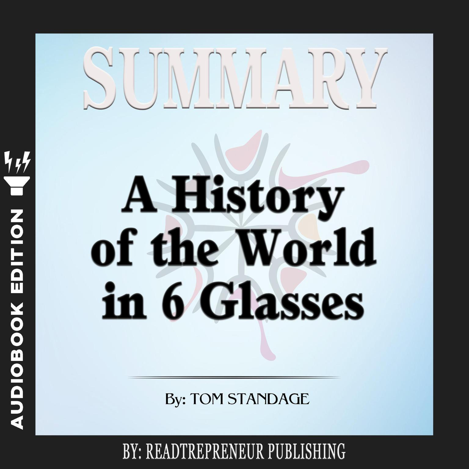 Printable Summary of A History of the World in 6 Glasses by Tom Standage Audiobook Cover Art