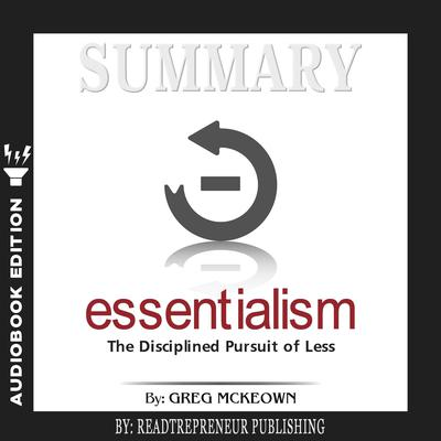 Summary of Essentialism: The Disciplined Pursuit of Less by Greg Mckeown Audiobook, by