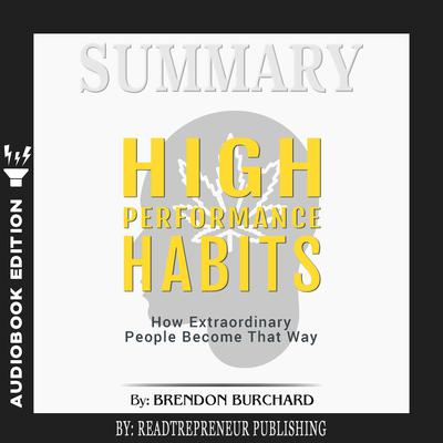 Summary of High Performance Habits: How Extraordinary People Become That Way by Brendon Burchard Audiobook, by Readtrepreneur Publishing