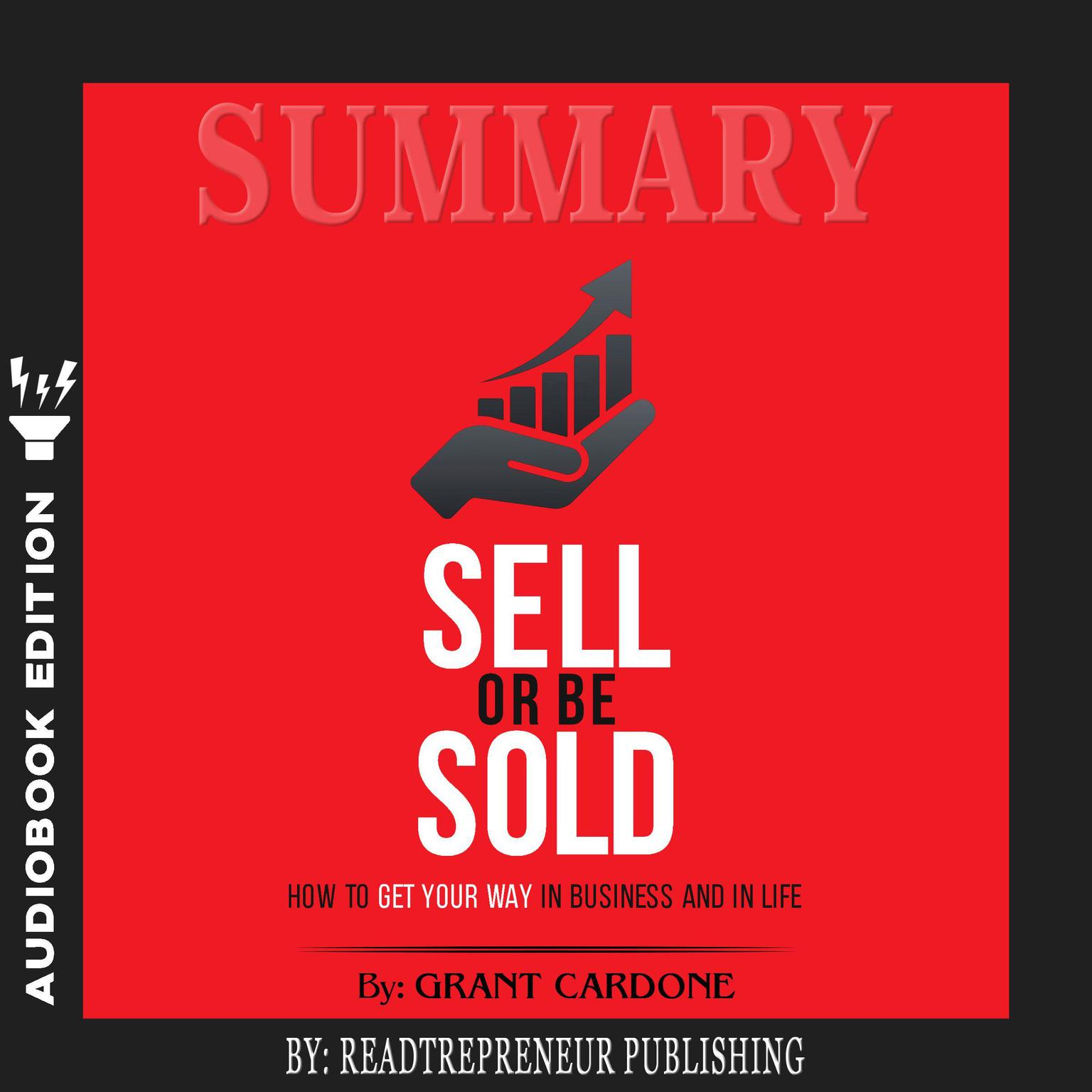 Summary of Sell or Be Sold: How to Get Your Way in Business and in Life by Grant Cardone Audiobook, by Readtrepreneur Publishing