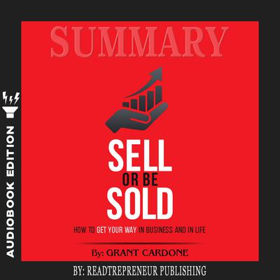 Summary of Sell or Be Sold: How to Get Your Way in Business and in Life by Grant Cardone Audiobook, by