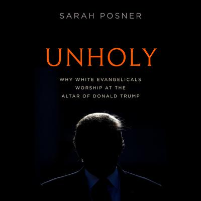 Unholy: Why White Evangelicals Worship at the Altar of Donald Trump Audiobook, by