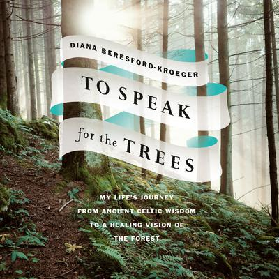 To Speak for the Trees: My Lifes Journey from Ancient Celtic Wisdom to a Healing Vision of the Forest Audiobook, by Diana Beresford-Kroeger