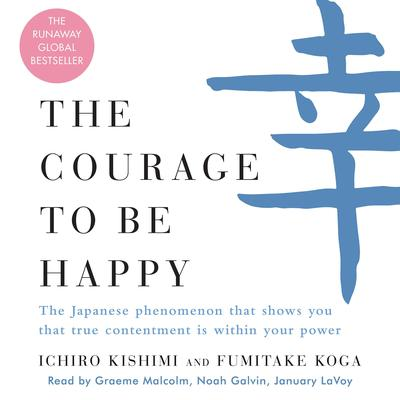 The Courage to Be Happy: The Japanese Phenomenon That Shows You That True Contentment Is Within Your Power Audiobook, by Fumitake Koga