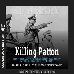 Summary of Killing Patton: The Strange Death of World War IIs Most Audacious General by Bill OReilly Audiobook, by Readtrepreneur Publishing