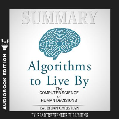 Summary of Algorithms to Live By: The Computer Science of Human Decisions by Brian Christian and Tom Griffiths Audiobook, by Readtrepreneur Publishing