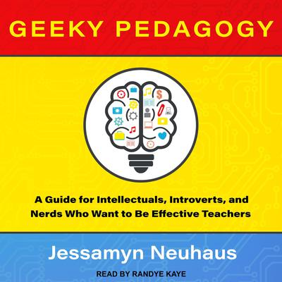 Geeky Pedagogy: A Guide for Intellectuals, Introverts, and Nerds Who Want to Be Effective Teachers Audiobook, by Jessamyn Neuhaus