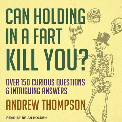 Can Holding in a Fart Kill You?: Over 150 Curious Questions and Intriguing Answers Audiobook, by
