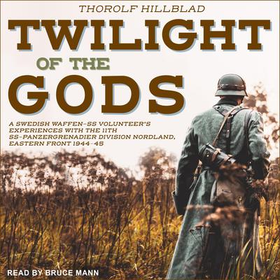 Twilight of the Gods: A Swedish Waffen-SS Volunteers Experiences with the 11th SS-Panzergrenadier Division Nordland, Eastern Front 1944-45 Audiobook, by Erik Wallin